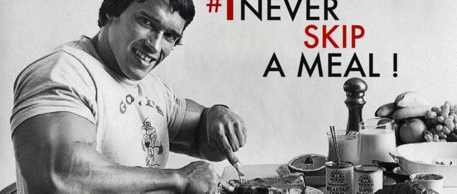 Arnold Schwarzenegger - never skip a meal